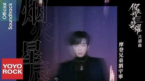 摩登兄弟刘宇寧 Liu YuNing《烟火星辰 Fireworks and Stars》【你是我的荣耀 You Are My Glory OST 电视剧片头曲】Official Lyric Video